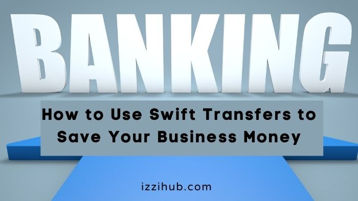 How to Use Swift Transfers to Save Your Business Money